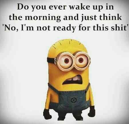 Do you ever wake up in the morning and just think ... 'No, I'm not ready for this shit'