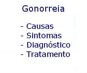 Gonorreia causas sintomas diagnóstico tratamento prevenção riscos complicações