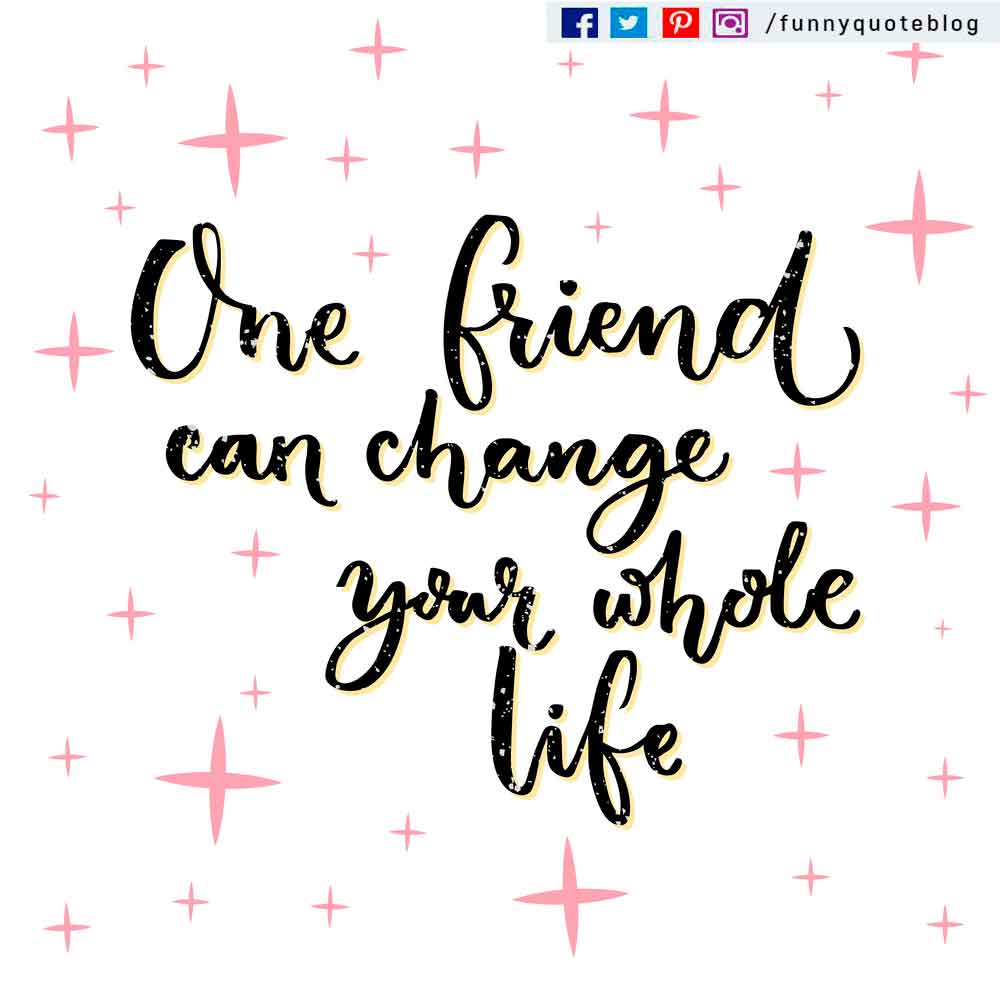 One friend can change your whole life.