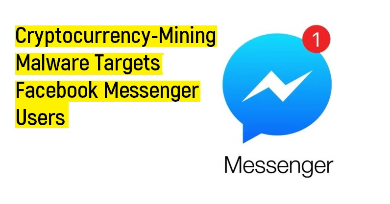 Cryptocurrency-Mining Malware Targets Facebook Messenger Users