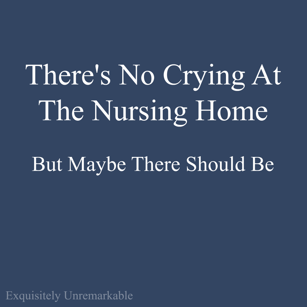 There's No Crying At The Nursing Home