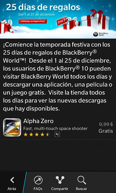Ya es 4 de Diciembre y la aplicación y/o juego de regalo del día de hoy es ALpha Zero. Un excelente juegoen el que pasara horas disfrutando y divirtiendose. Recuerde, cada aplicación solo estará disponible para su descargar por 24 horas. Así que asegúrese de buscarla y descargarla tan pronto este disponible. Como siempre solo debe ingresar en el BlackBerry World, buscar el Banner de los 25 días de regalos y le aparecerá la aplicación del día. O descargarla directamente desde el BlackBerry World AQUI