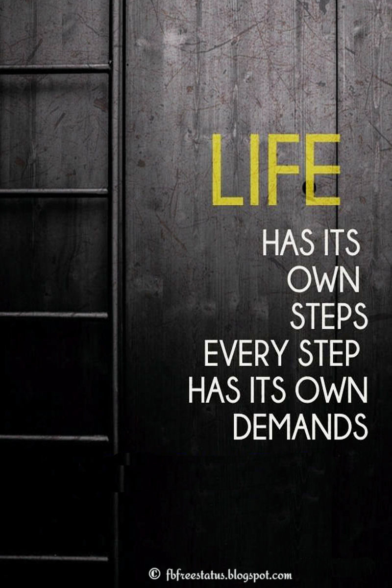 Life has it own steps, has its own demand.