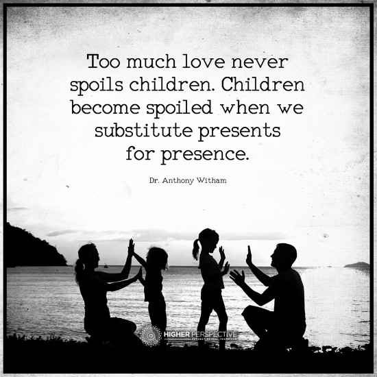 Too Much Love Never Spoils Children Children Become Spoiled When We