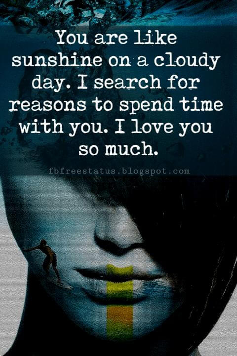 i love you quotes and sayings, You are like sunshine on a cloudy day. I search for reasons to spend time with you. I love you so much.