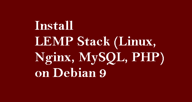 How To Install LEMP Stack (Linux, Nginx, MySQL, PHP) on Debian 9