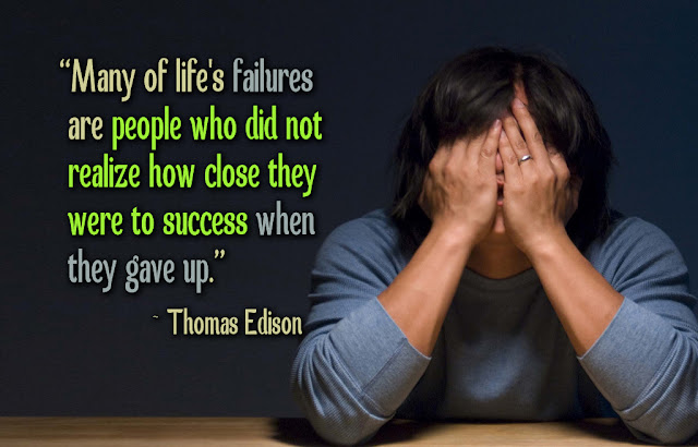 Man of life's failure are people who did not relaize how close they were to success when they gave up.- Thomas Edison