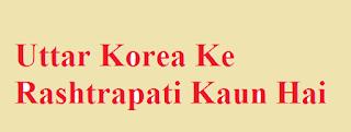 Uttar Korea Ke Rashtrapati Kaun Hai