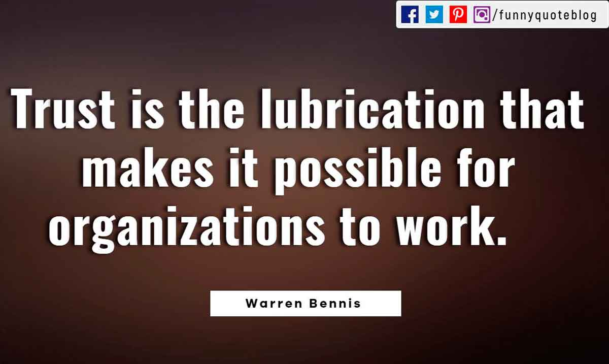 Trust is the lubrication that makes it possible for organizations to work.- Warren Bennis Quote