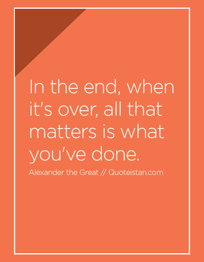 In the end, when it's over, all that matters is what you've done.