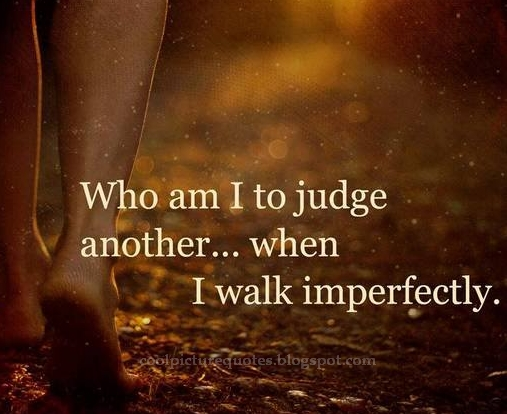 Who Am I To Judge Another When I Walk Imperfectly Cool Picture Quotes