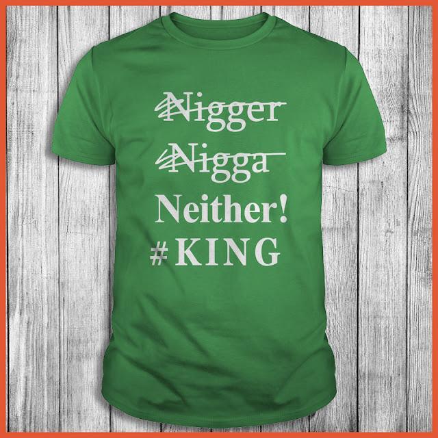 Nigger Nigga Neither #King Shirt