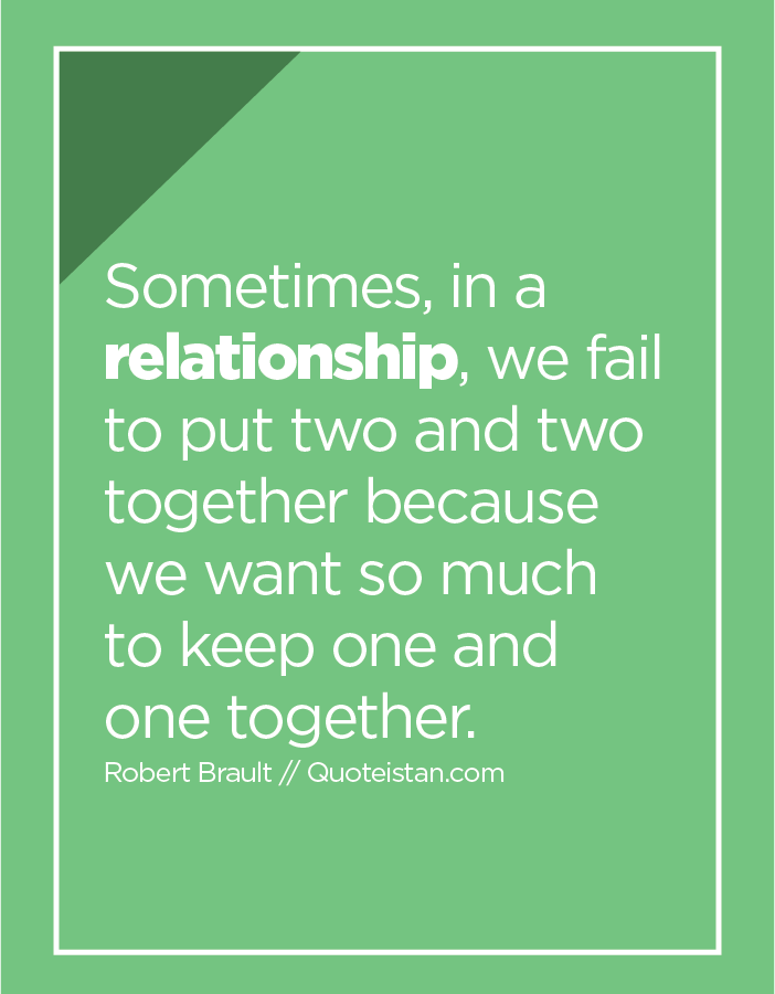 Sometimes, in a relationship, we fail to put two and two together because we want so much to keep one and one together.