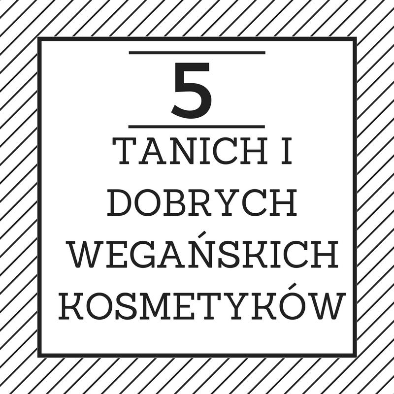 5 TANICH I DOBRYCH WEGAŃSKICH KOSMETYKÓW #1