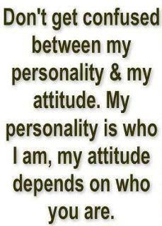 Don't get confused between my personality and my attitude.
