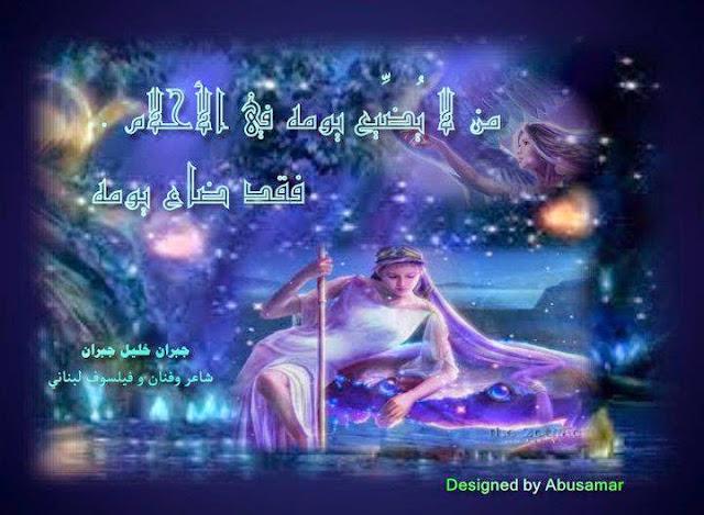 يقول خليل جبران : من لا يضيع يومه في الأحلام , فقد ضاع يومه