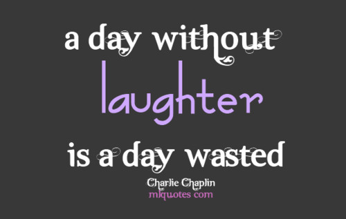 a day without laughter is a day wasted. -- Charlie Chaplin