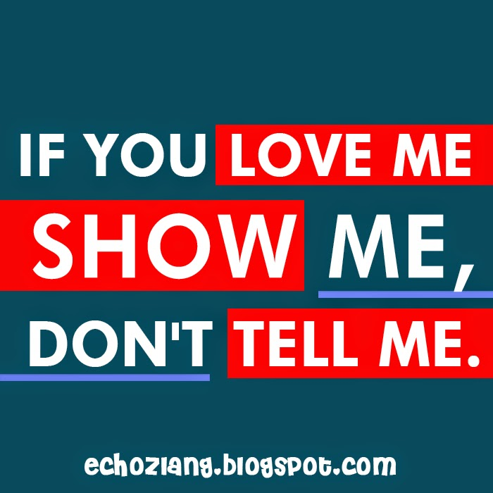 If you love me show me, don't tell me.