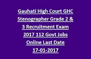 Gauhati High Court GHC Stenographer Grade 2 & 3 Recruitment Exam 2017 112 Govt Jobs Online Last Date 17-01-2017