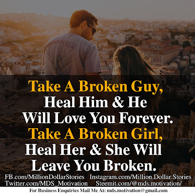 TAKE A BROKEN GUY, HEAL HIM & HE WILL LOVE YOU FOREVER. TAKE A BROKEN GIRL, HEAL HER & SHE WILL LEAVE YOU BROKEN.