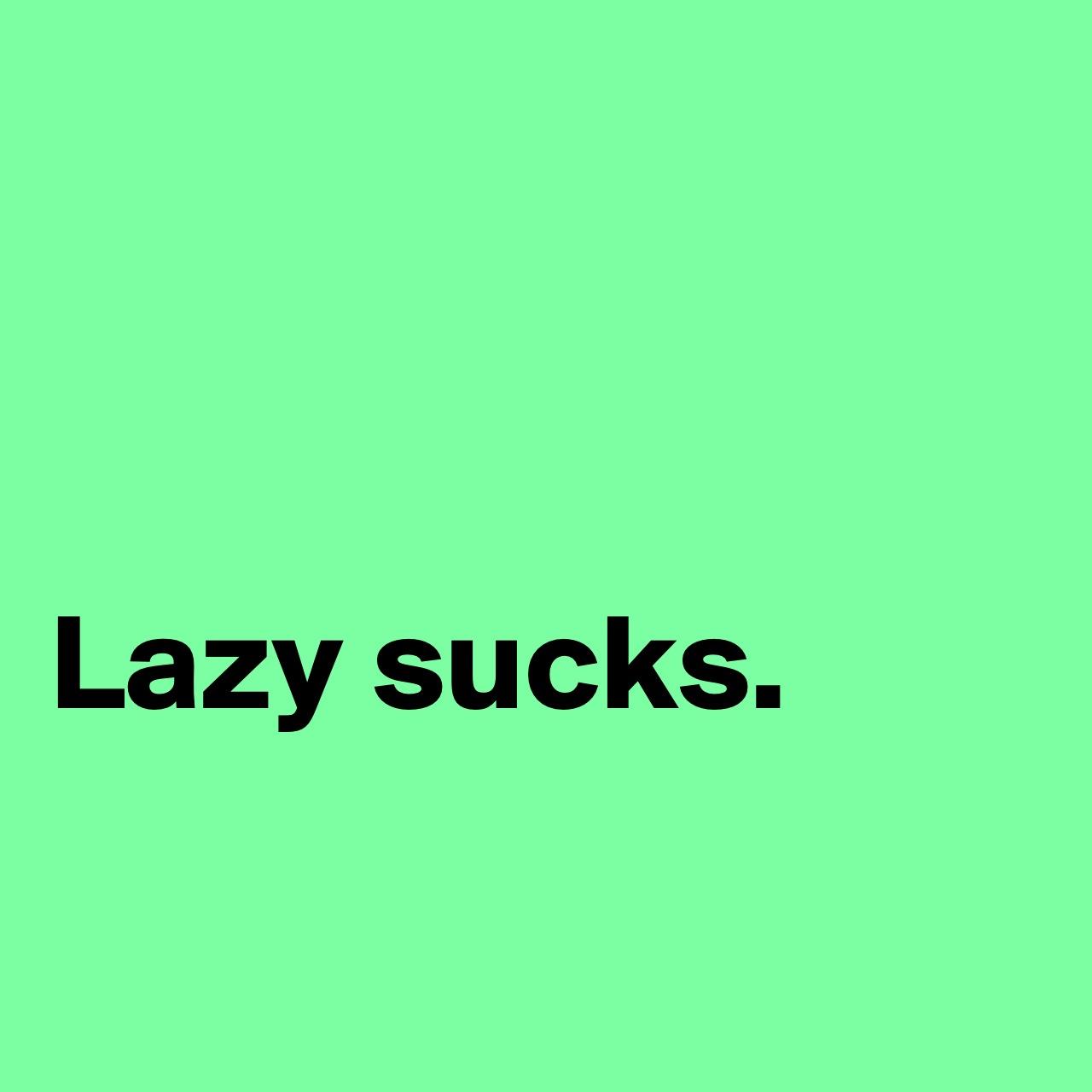Lazy Sucks