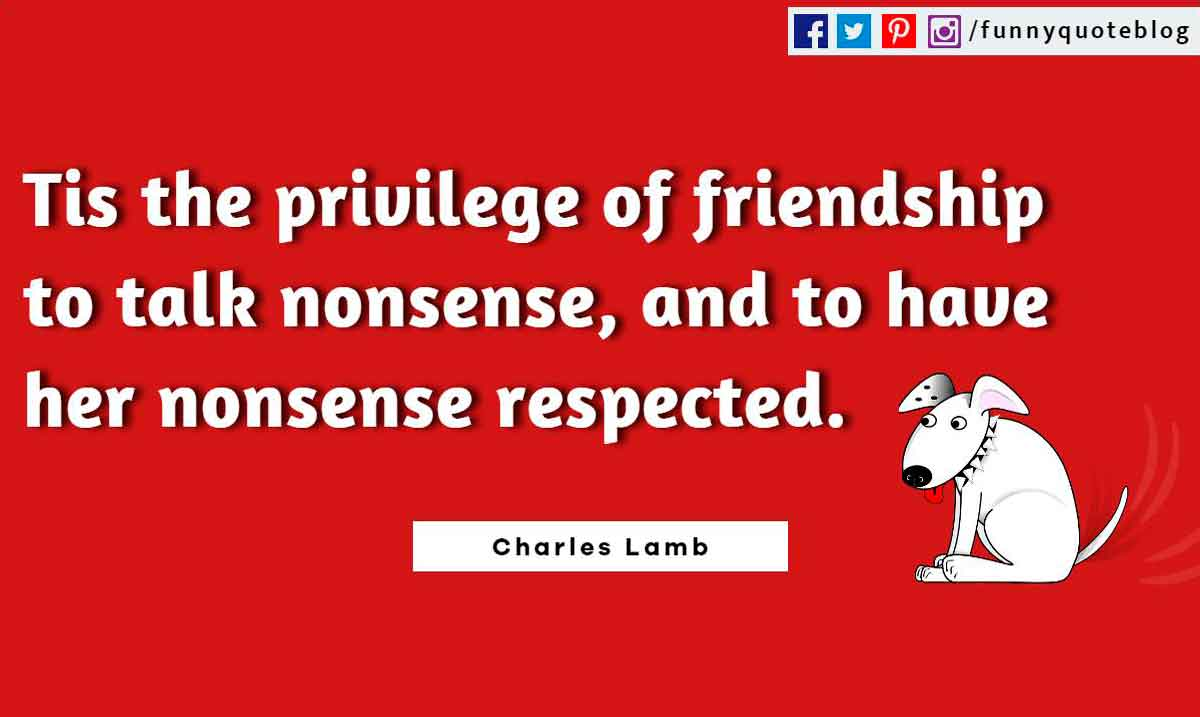 Funny Friendship Quotes, Tis the privilege of friendship to talk nonsense, and to have her nonsense respected. ― Charles Lamb Quote