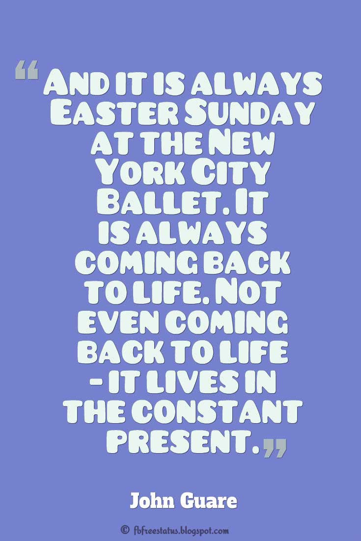 "Easter Sunday, ""And it is always Easter Sunday at the New York City Ballet. It is always coming back to life. Not even coming back to life - it lives in the constant present."" ― John Guare"