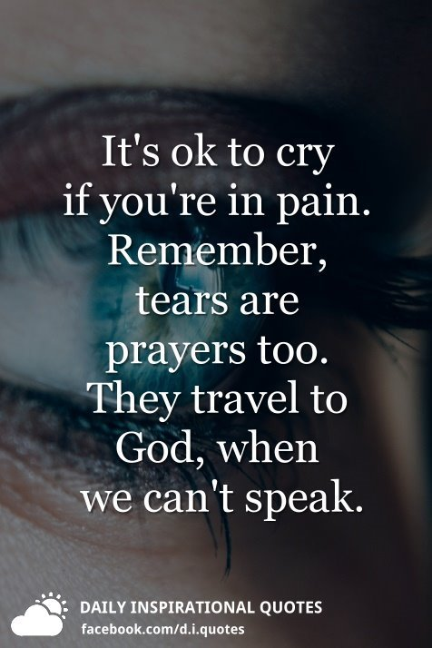 Its Ok To Cry If Youre In Pain Remember Tears Are Prayers Too