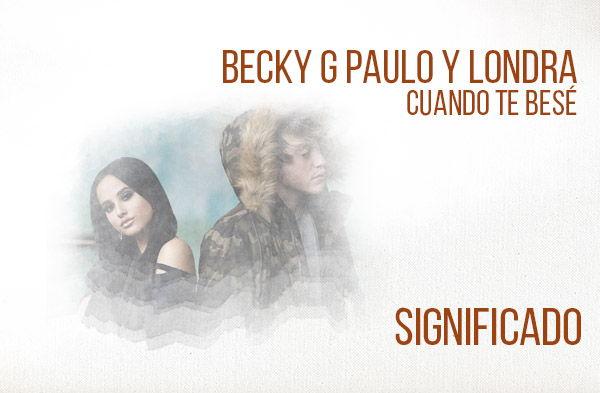 Cuando Te Besé significado de la canción Becky G Paulo Londra.