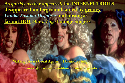 As quickly as they appeared, the INTERNET TROLLS disappeared underground, aided by groovy  Ivanka Fashion Disguises and posing as  far out HOT Mar a Lago Lounge Singers    Part 2, Collect Em ALL!     Yes, all 15,000 Russian Hackers