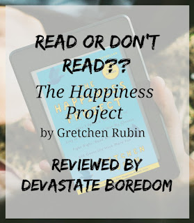 READ or DON'T Read?? Series, Book Reviews in Miniature! The Happiness Project by Gretchen Rubin, a short review by Devastate Boredom
