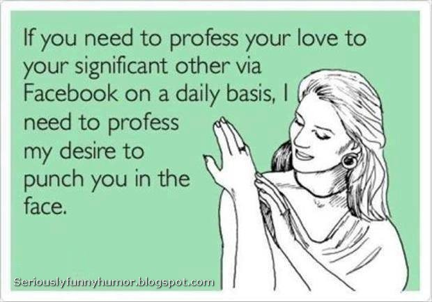 If you need to profess your love to your significant other via Facebook on a daily basis, I need to profess my desire to punch you in the face.