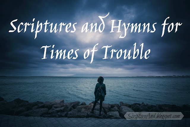 Scriptures and Hymns for Times of Trouble | scriptureand.blogspot.com