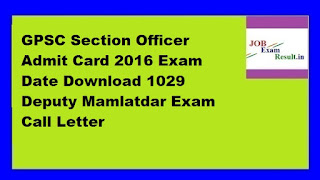 GPSC Section Officer Admit Card 2016 Exam Date Download 1029 Deputy Mamlatdar Exam Call Letter