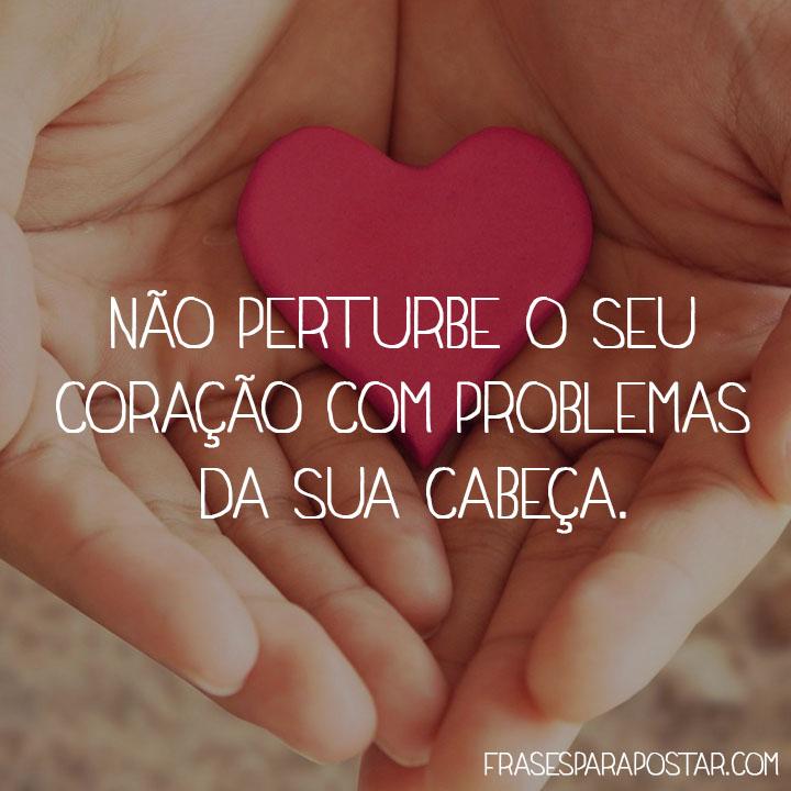 Não perturbe o seu coração com problemas da sua cabeça.