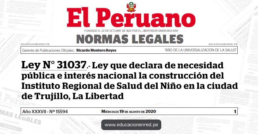 Ley N° 31037.- Ley que declara de necesidad pública e interés nacional la construcción del Instituto Regional de Salud del Niño en la ciudad de Trujillo, La Libertad