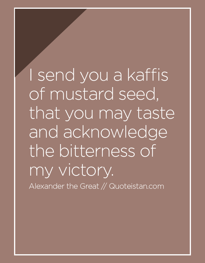 I send you a kaffis of mustard seed, that you may taste and acknowledge the bitterness of my victory.