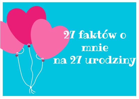 27 faktów o mnie na 27 urodziny :)