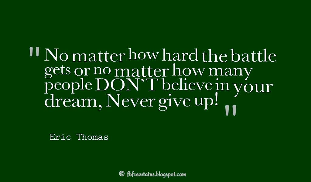 "Never Give Up Quote, ""No matter how hard the battle gets or no matter how many people DON'T believe in your dream, Never give up!"" ― Eric Thomas"