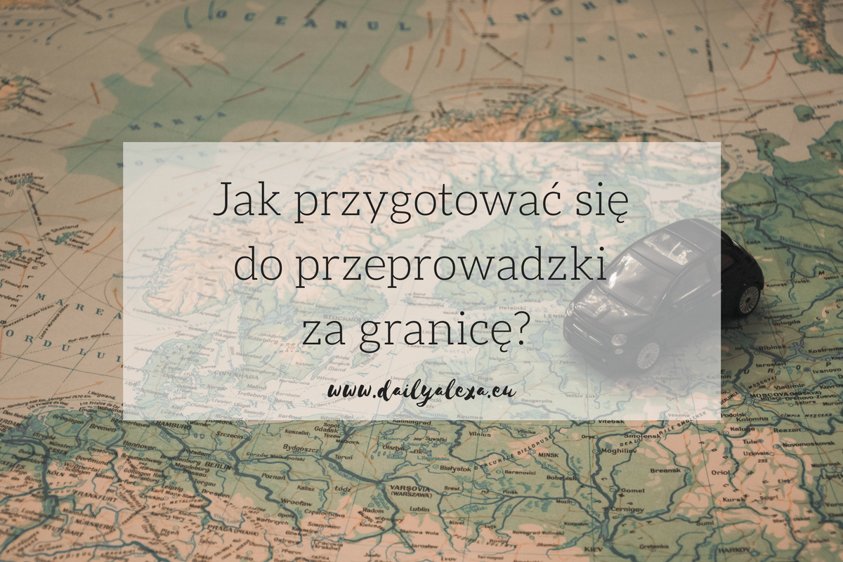 Jak przygotować się do przeprowadzki za granicę - 7 porad