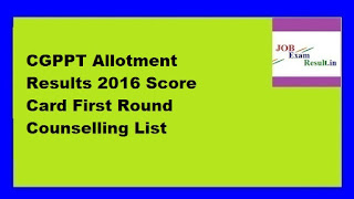 CGPPT Allotment Results 2016 Score Card First Round Counselling List