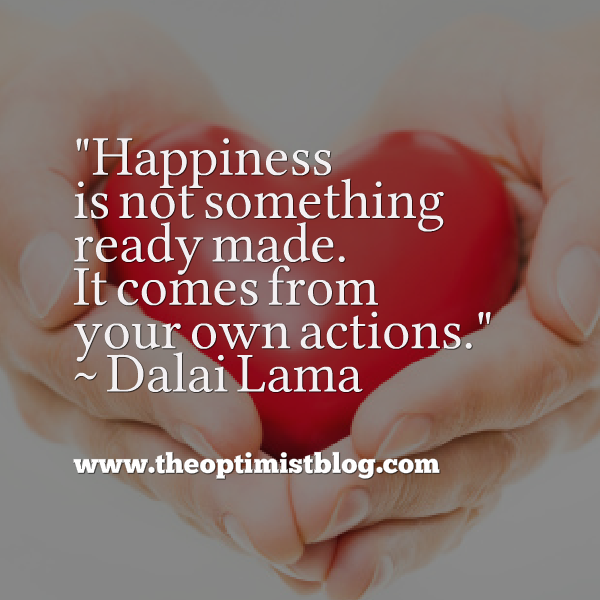 """Happiness is not something ready made. It comes from your own actions."" ~ Dalai Lama"