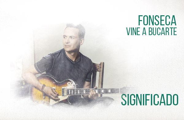 Vine A Buscarte significado de la canción Fonseca.