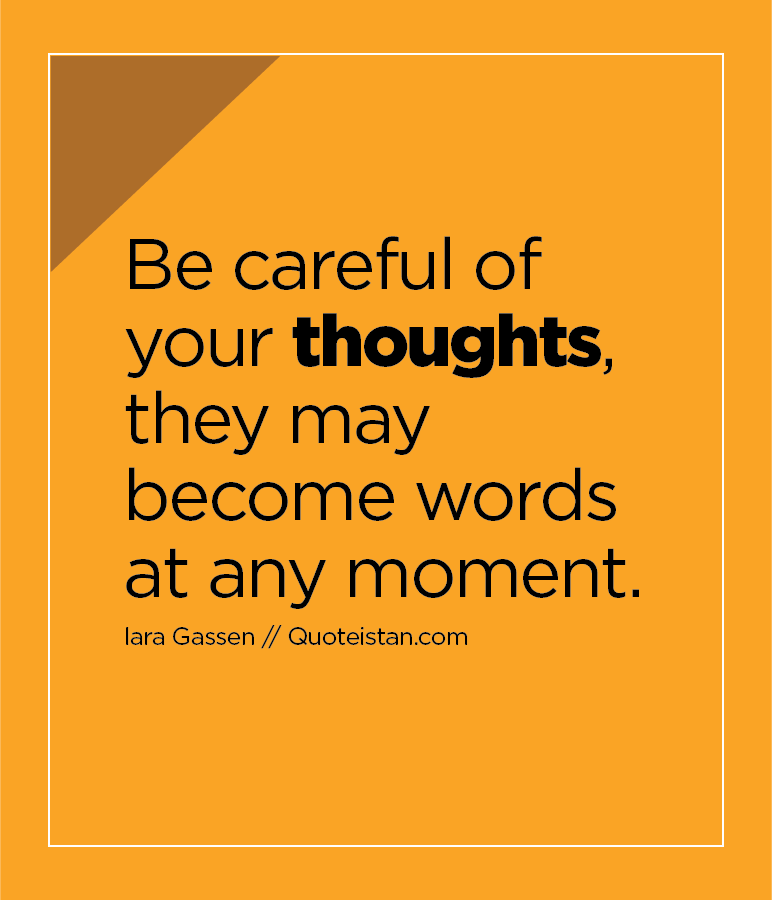 Be careful of your thoughts, they may become words at any moment.