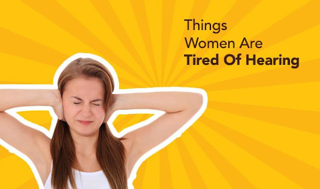 Six Annoying Things Women Are Tired Of Hearing