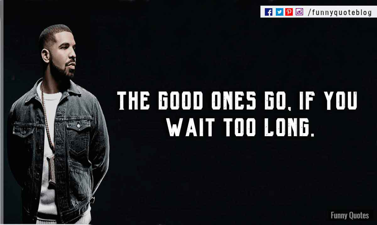 The good ones go, if you wait too long. - Drake Love Quote