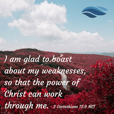 I am glad to boast about my weaknesses, so that the power of Christ can work through me.