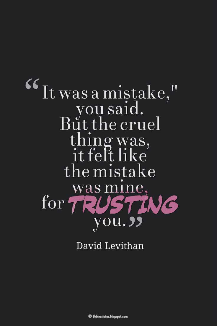"""It was a mistake,"" you said. But the cruel thing was, it felt like the mistake was mine, for trusting you."" ― David Levithan, Quotes about broken trust"