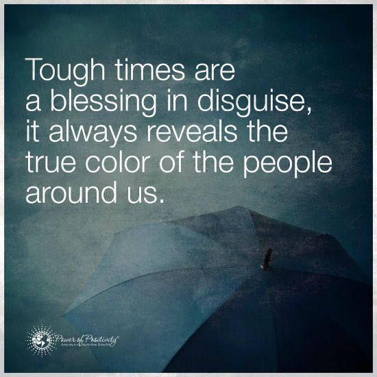 Tough times are a blessing in disguise, it always reveals ...