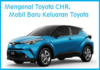 Mengenal Toyota CHR, Mobil Baru Keluaran Toyota